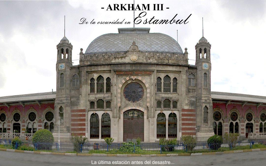 Arkham – III – De la oscuridad en Estambul. La última estación antes del desastre.